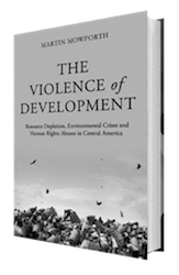 The Violence of Development: Resource Depletion, Environmental Crises and Human Rights Abuses in Central America